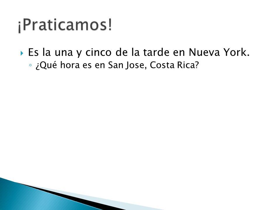  Es la una y cinco de la tarde en Nueva York. ◦ ¿Qué hora es en San Jose, Costa Rica?