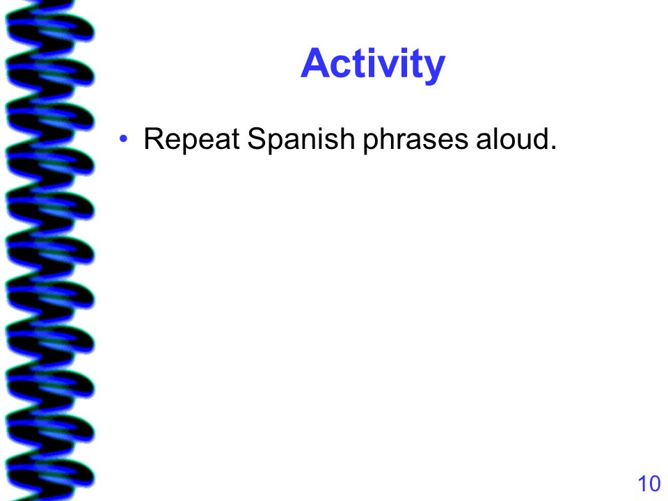10 Activity Repeat Spanish phrases aloud.