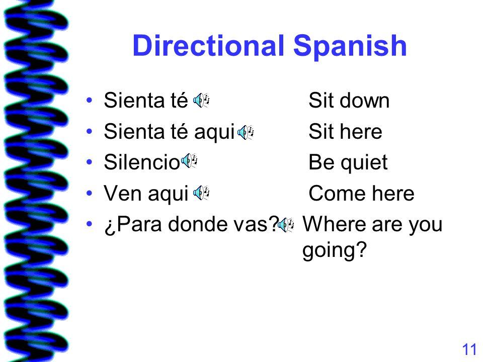 11 Directional Spanish Sienta té Sit down Sienta té aqui Sit here Silencio Be quiet Ven aqui Come here ¿Para donde vas.