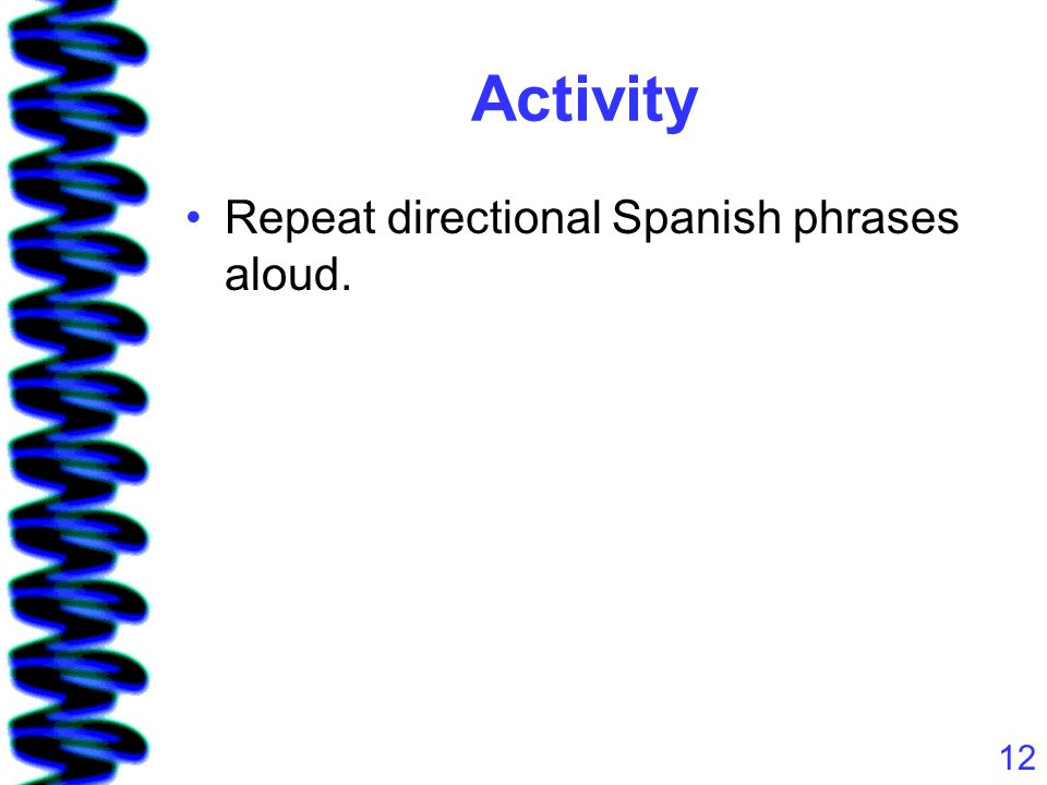 12 Activity Repeat directional Spanish phrases aloud.