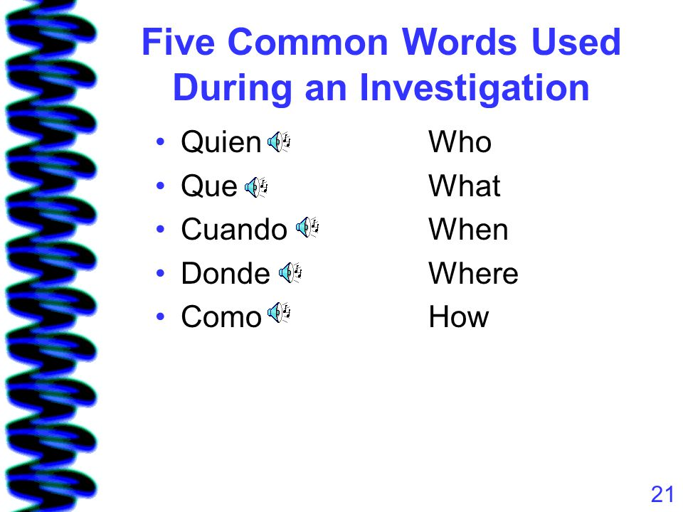 21 Five Common Words Used During an Investigation QuienWho QueWhat CuandoWhen DondeWhere ComoHow