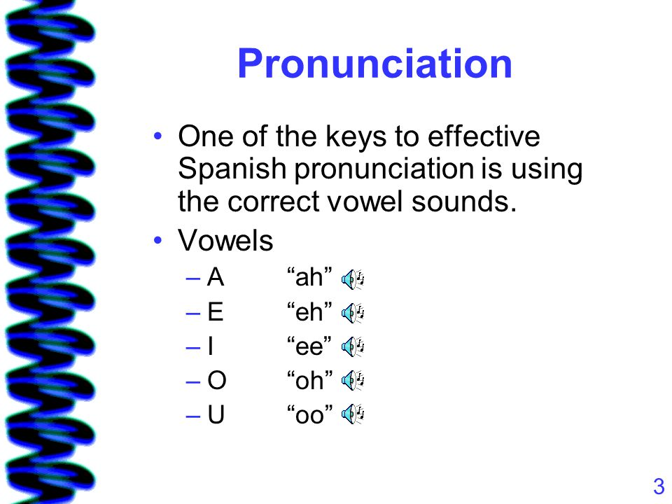 "3 Pronunciation One of the keys to effective Spanish pronunciation is using the correct vowel sounds. Vowels –A""ah"" –E""eh"" –I""ee"" –O""oh"" –U""oo"""