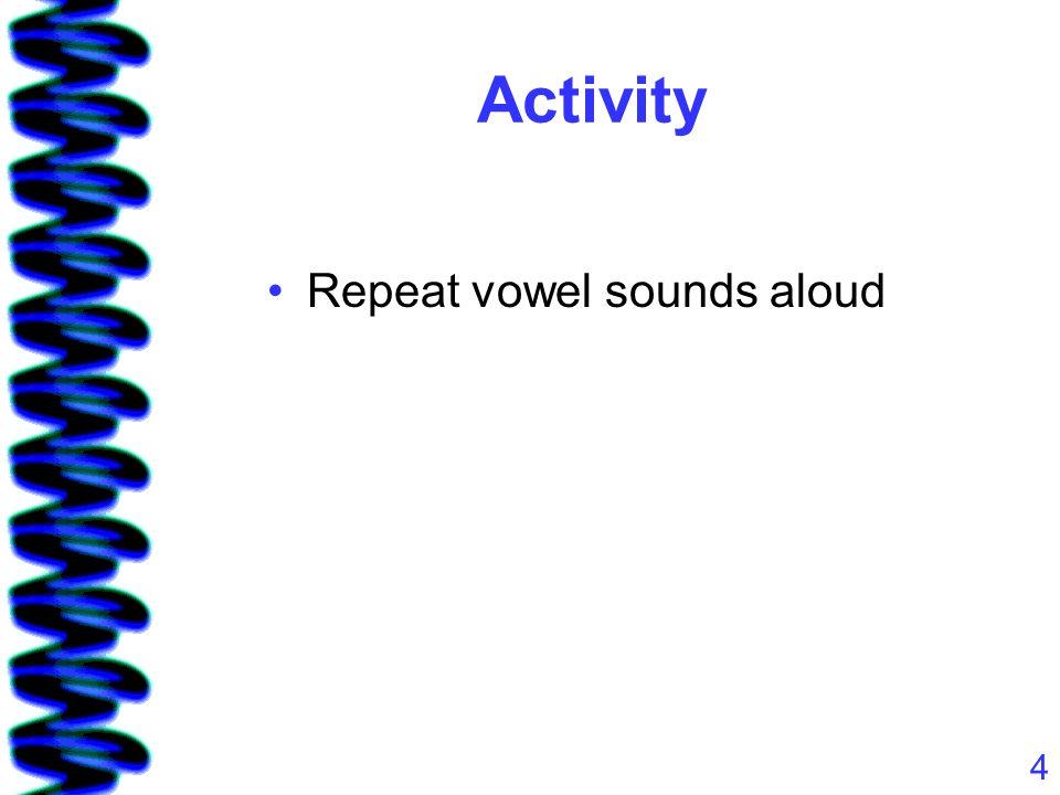 4 Activity Repeat vowel sounds aloud