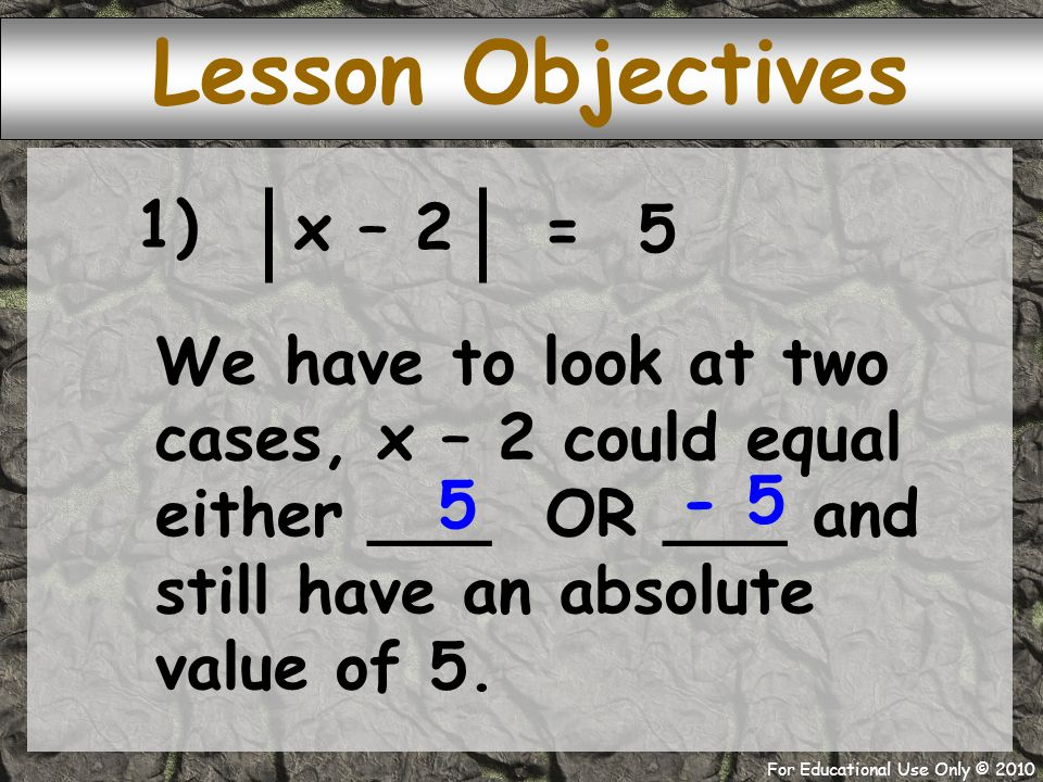 For Educational Use Only © 2010 We have to look at two cases, x – 2 could equal either ___ OR ___ and still have an absolute value of 5.