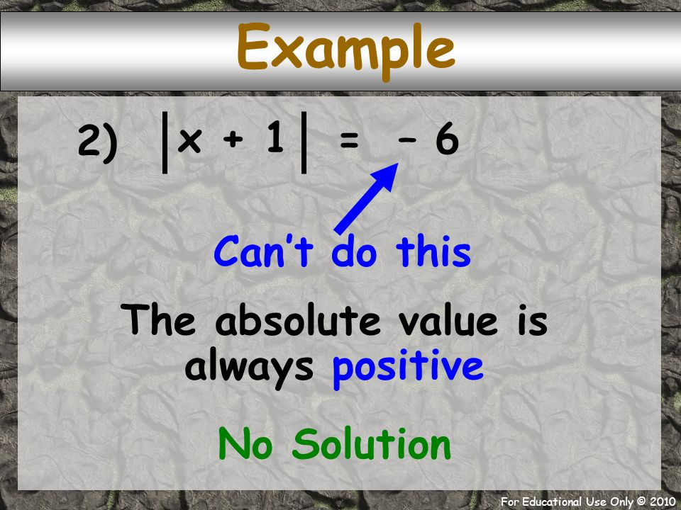 For Educational Use Only © 2010 = – 6 x + 1 2) Example Can't do this The absolute value is always positive No Solution