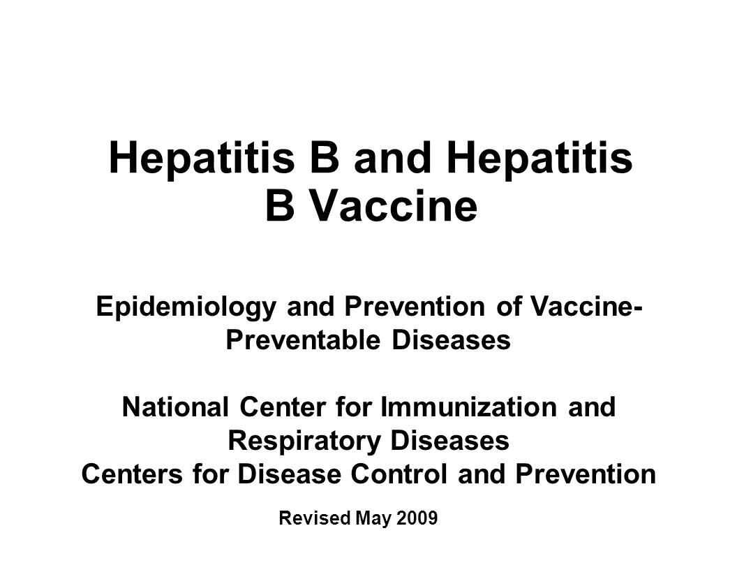 Hepatitis B and Hepatitis B Vaccine Epidemiology and Prevention of Vaccine- Preventable Diseases National Center for Immunization and Respiratory Diseases Centers for Disease Control and Prevention Revised May 2009