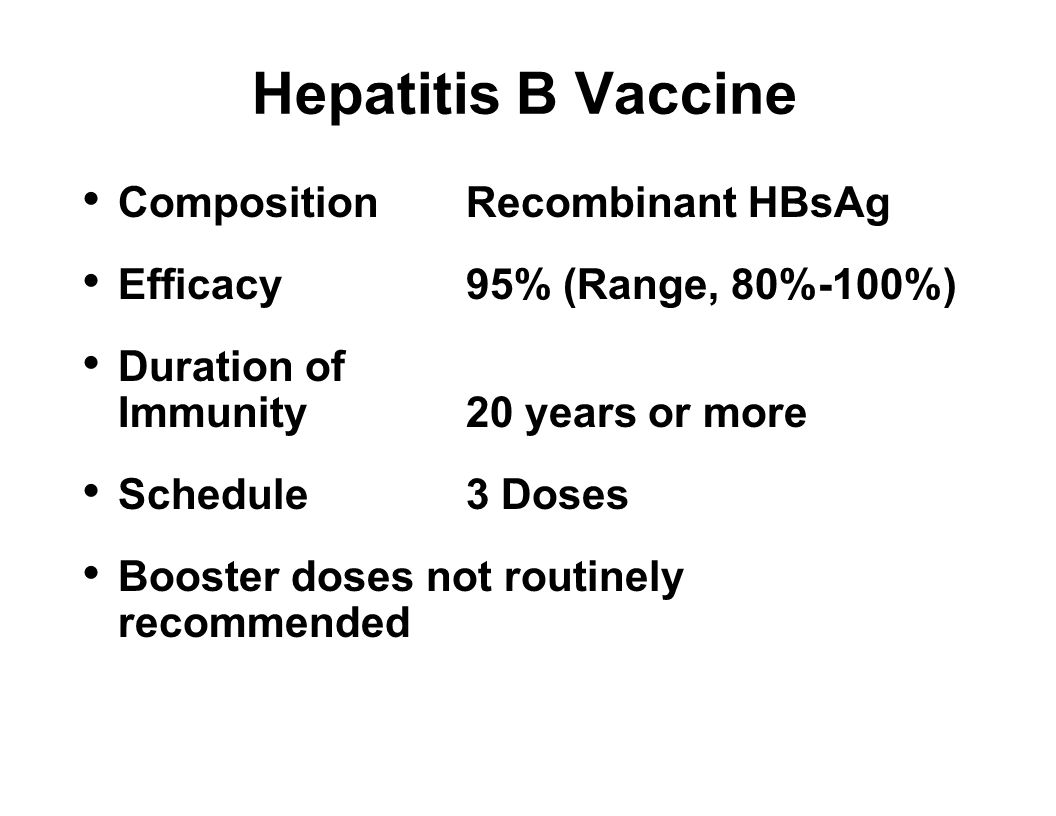 Hepatitis B Vaccine CompositionRecombinant HBsAg Efficacy95% (Range, 80%-100%) Duration of Immunity20 years or more Schedule3 Doses Booster doses not routinely recommended