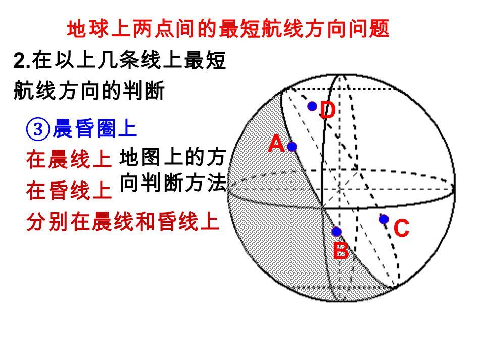 地球上两点间的最短航线方向问题 ③晨昏圈上 在晨线上 在昏线上 分别在晨线和昏线上 地图上的方 向判断方法 2. 在以上几条线上最短 航线方向的判断 A B C D