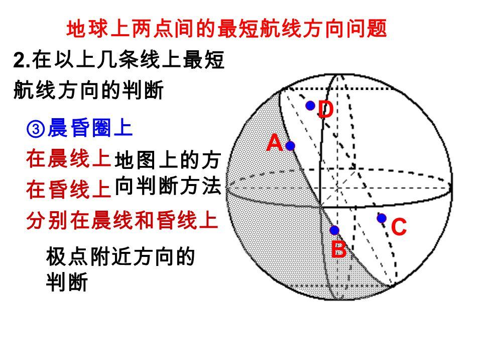 地球上两点间的最短航线方向问题 ③晨昏圈上 在晨线上 在昏线上 分别在晨线和昏线上 地图上的方 向判断方法 2. 在以上几条线上最短 航线方向的判断 A B C D 极点附近方向的 判断