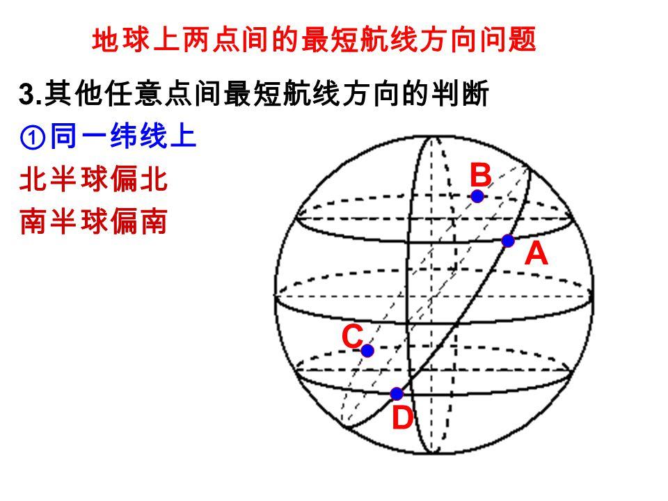 地球上两点间的最短航线方向问题 3. 其他任意点间最短航线方向的判断 ①同一纬线上 北半球偏北 南半球偏南 A B C D