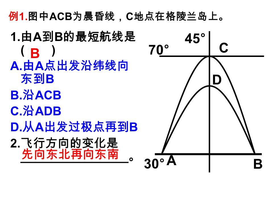 例 1. 图中 ACB 为晨昏线, C 地点在格陵兰岛上。 1. 由 A 到 B 的最短航线是 ( ) A.