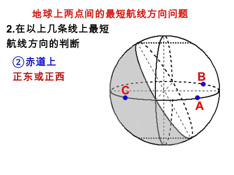 地球上两点间的最短航线方向问题 ②赤道上 正东或正西 2. 在以上几条线上最短 航线方向的判断 A B C
