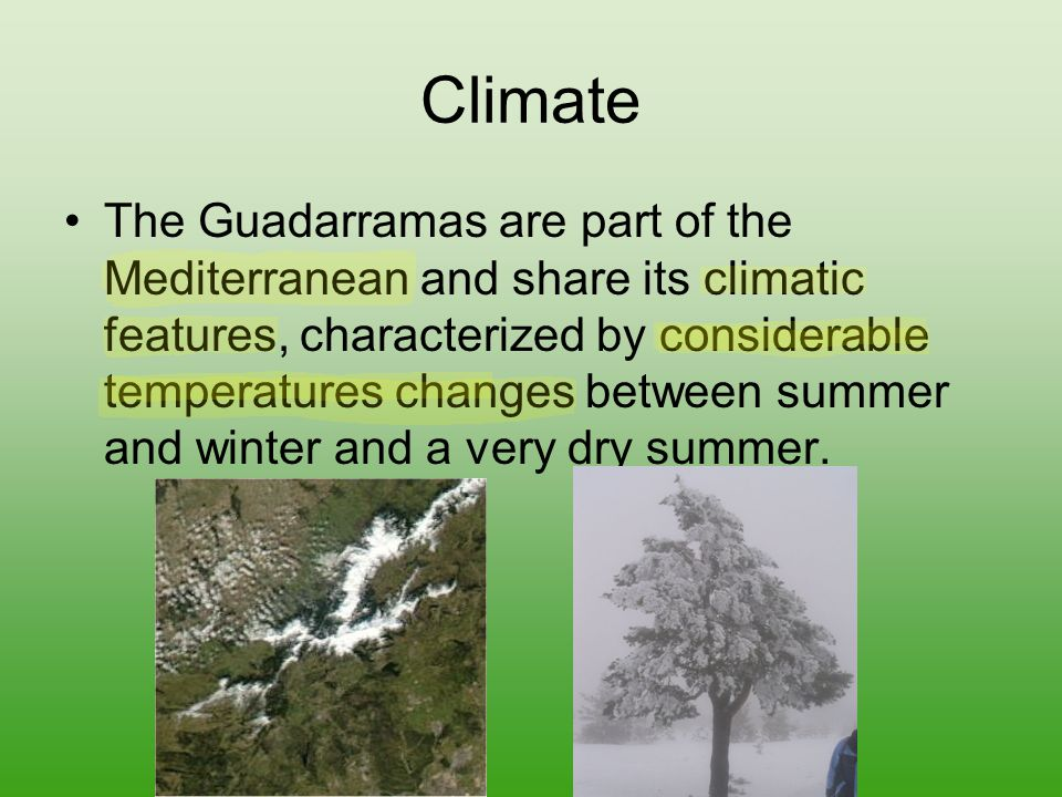 Climate The Guadarramas are part of the Mediterranean and share its climatic features, characterized by considerable temperatures changes between summer and winter and a very dry summer.