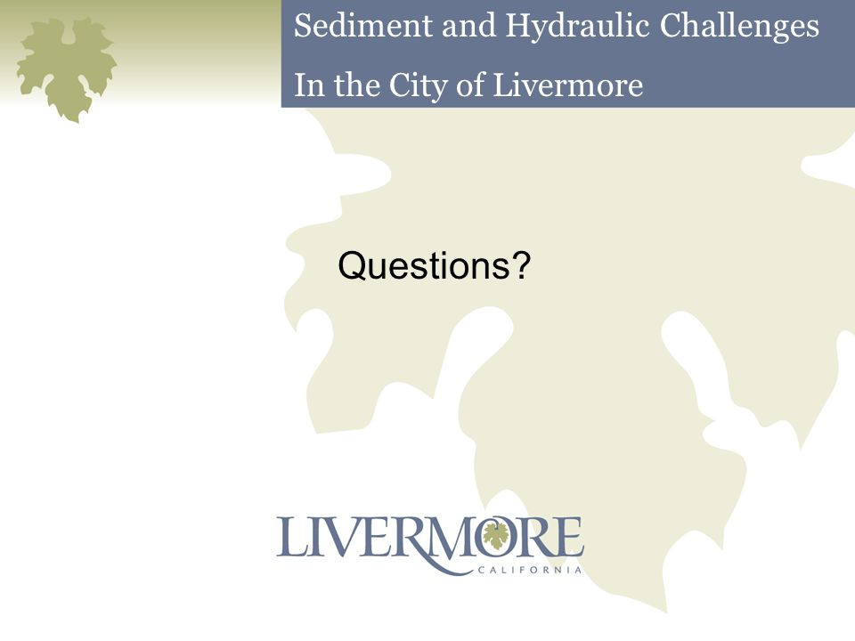 Questions? Sediment and Hydraulic Challenges In the City of Livermore