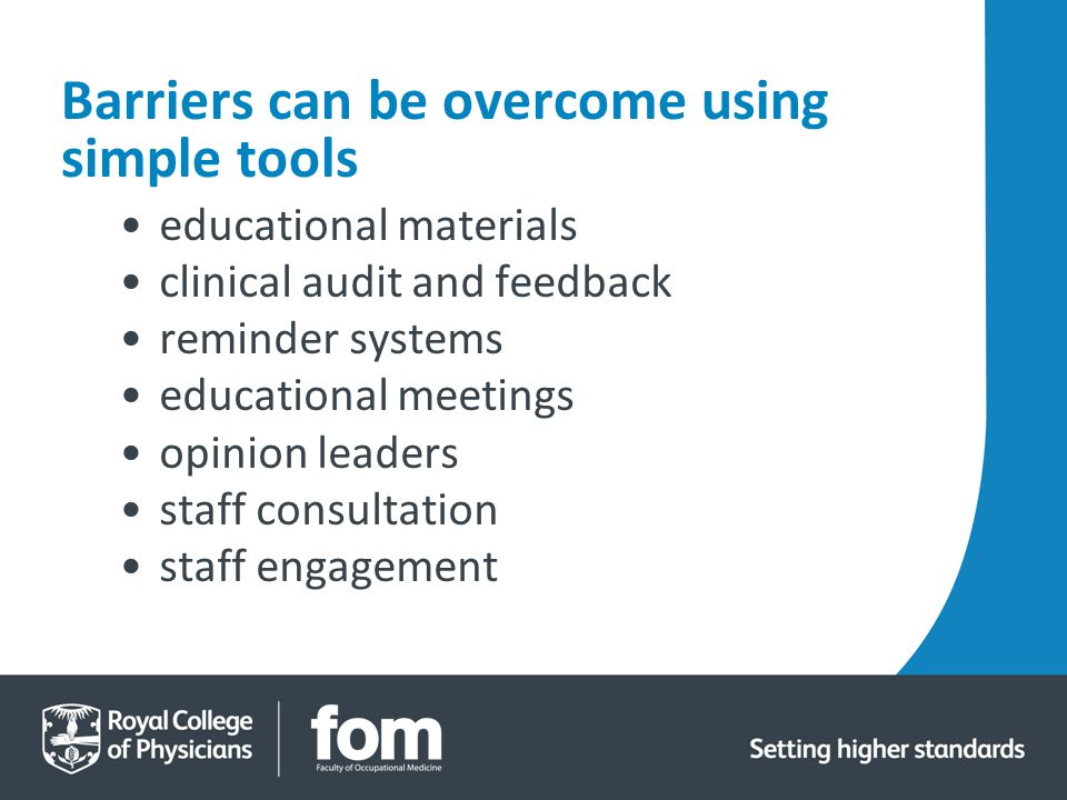 Barriers can be overcome using simple tools educational materials clinical audit and feedback reminder systems educational meetings opinion leaders staff consultation staff engagement