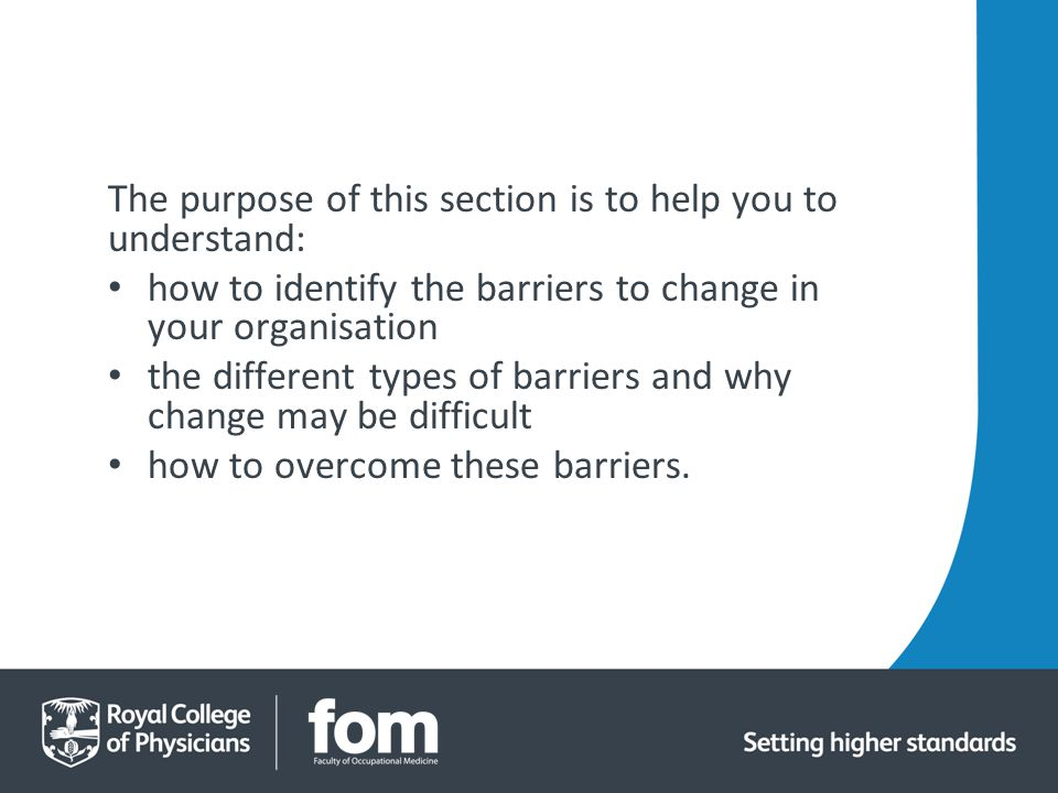 The purpose of this section is to help you to understand: how to identify the barriers to change in your organisation the different types of barriers and why change may be difficult how to overcome these barriers.