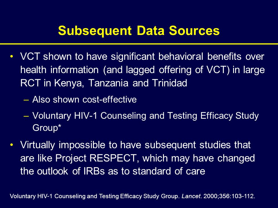 Subsequent Data Sources VCT shown to have significant behavioral benefits over health information (and lagged offering of VCT) in large RCT in Kenya, Tanzania and Trinidad –Also shown cost-effective –Voluntary HIV-1 Counseling and Testing Efficacy Study Group* Virtually impossible to have subsequent studies that are like Project RESPECT, which may have changed the outlook of IRBs as to standard of care Voluntary HIV-1 Counseling and Testing Efficacy Study Group.