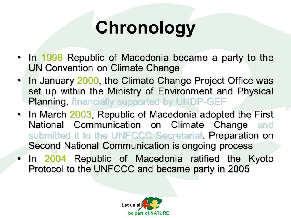 Chronology In 1998 Republic of Macedonia became a party to the UN Convention on Climate ChangeIn 1998 Republic of Macedonia became a party to the UN Convention on Climate Change In January 2000, the Climate Change Project Office was set up within the Ministry of Environment and Physical Planning, financially supported by UNDP-GEFIn January 2000, the Climate Change Project Office was set up within the Ministry of Environment and Physical Planning, financially supported by UNDP-GEF In March 2003, Republic of Macedonia adopted the First National Communication on Climate Change and submitted it to the UNFCCC Secretariat.