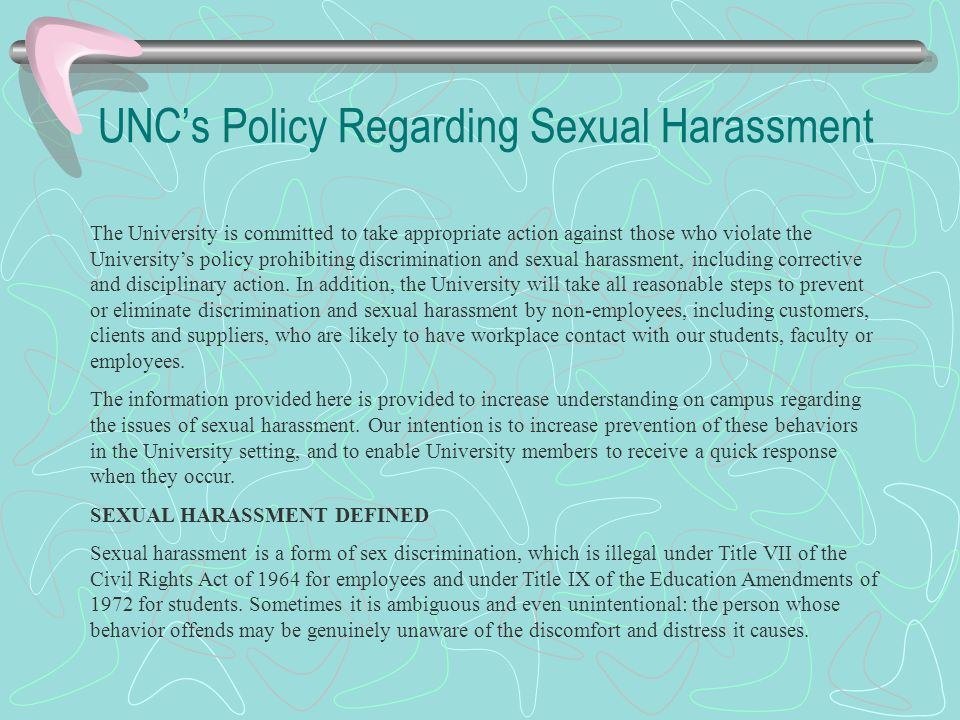 UNC's Policy Regarding Sexual Harassment The University is committed to take appropriate action against those who violate the University's policy prohibiting discrimination and sexual harassment, including corrective and disciplinary action.