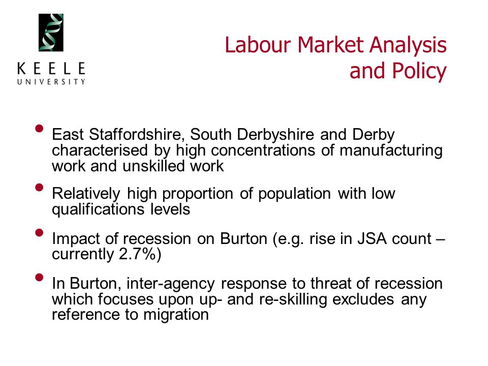 Labour Market Analysis and Policy East Staffordshire, South Derbyshire and Derby characterised by high concentrations of manufacturing work and unskilled work Relatively high proportion of population with low qualifications levels Impact of recession on Burton (e.g.