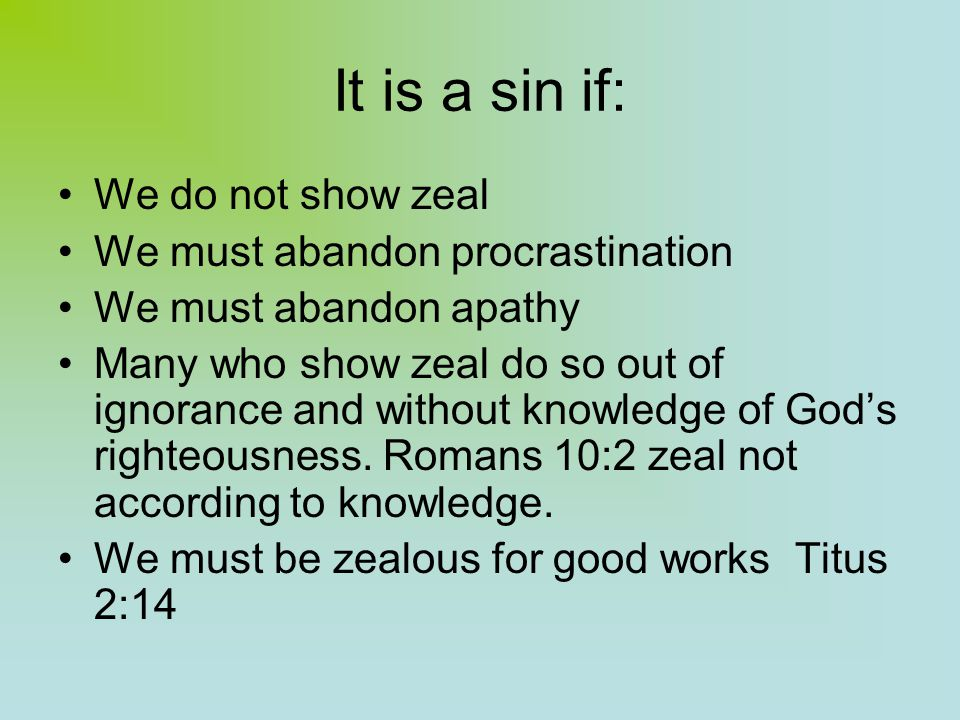 It is a sin if: We do not show zeal We must abandon procrastination We must abandon apathy Many who show zeal do so out of ignorance and without knowledge of God's righteousness.