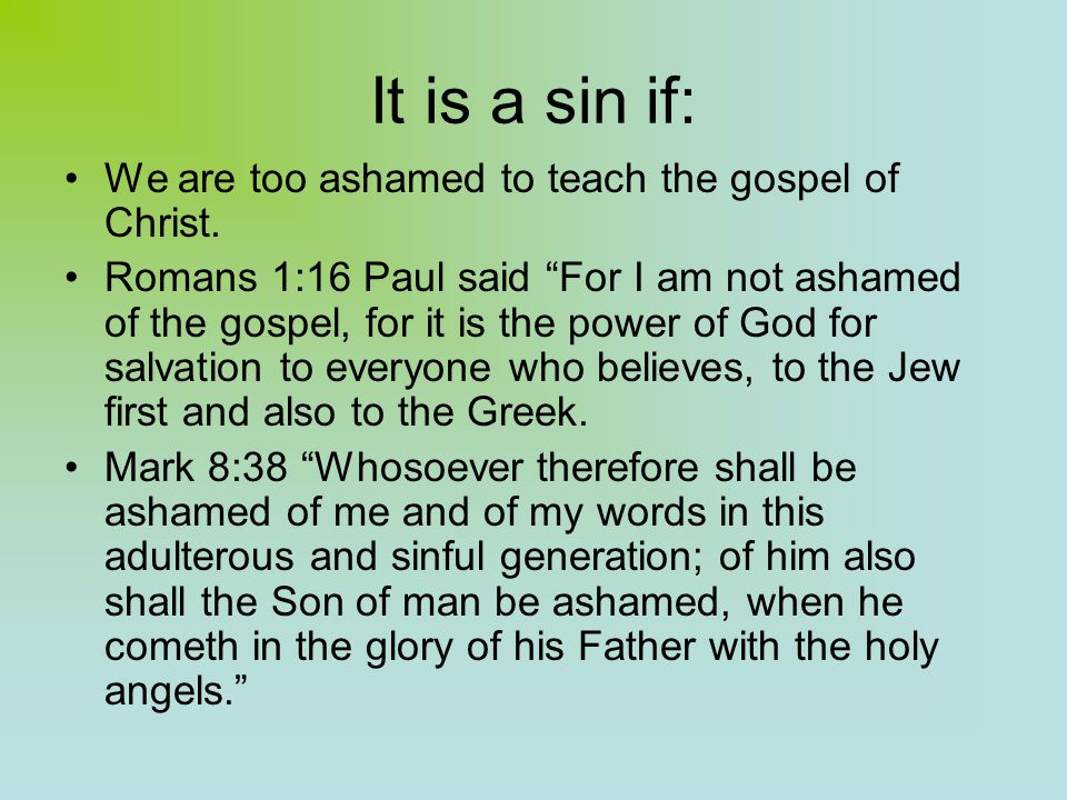 It is a sin if: We are too ashamed to teach the gospel of Christ.