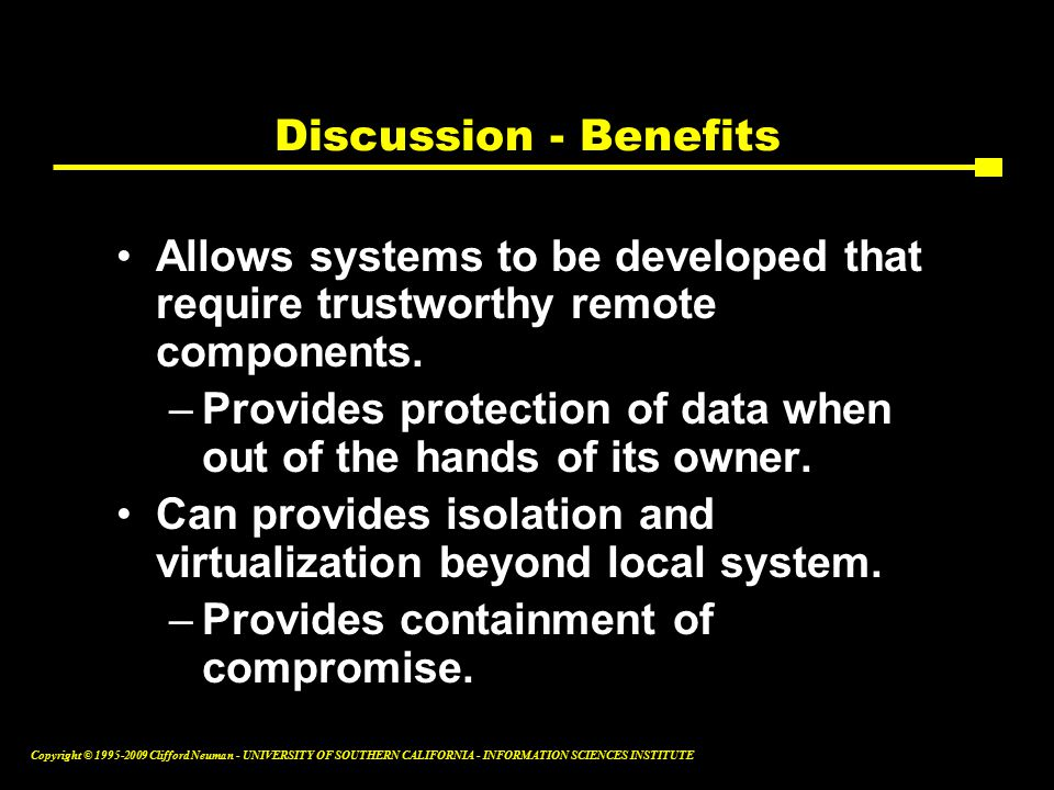 Copyright © Clifford Neuman - UNIVERSITY OF SOUTHERN CALIFORNIA - INFORMATION SCIENCES INSTITUTE Discussion - Benefits Allows systems to be developed that require trustworthy remote components.