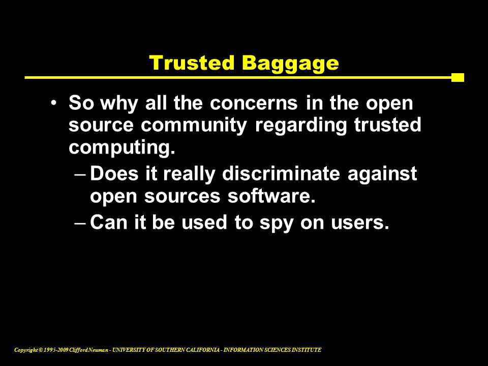 Copyright © Clifford Neuman - UNIVERSITY OF SOUTHERN CALIFORNIA - INFORMATION SCIENCES INSTITUTE Trusted Baggage So why all the concerns in the open source community regarding trusted computing.