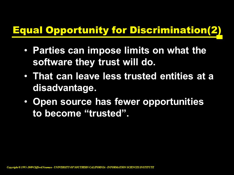 Copyright © Clifford Neuman - UNIVERSITY OF SOUTHERN CALIFORNIA - INFORMATION SCIENCES INSTITUTE Equal Opportunity for Discrimination(2) Parties can impose limits on what the software they trust will do.