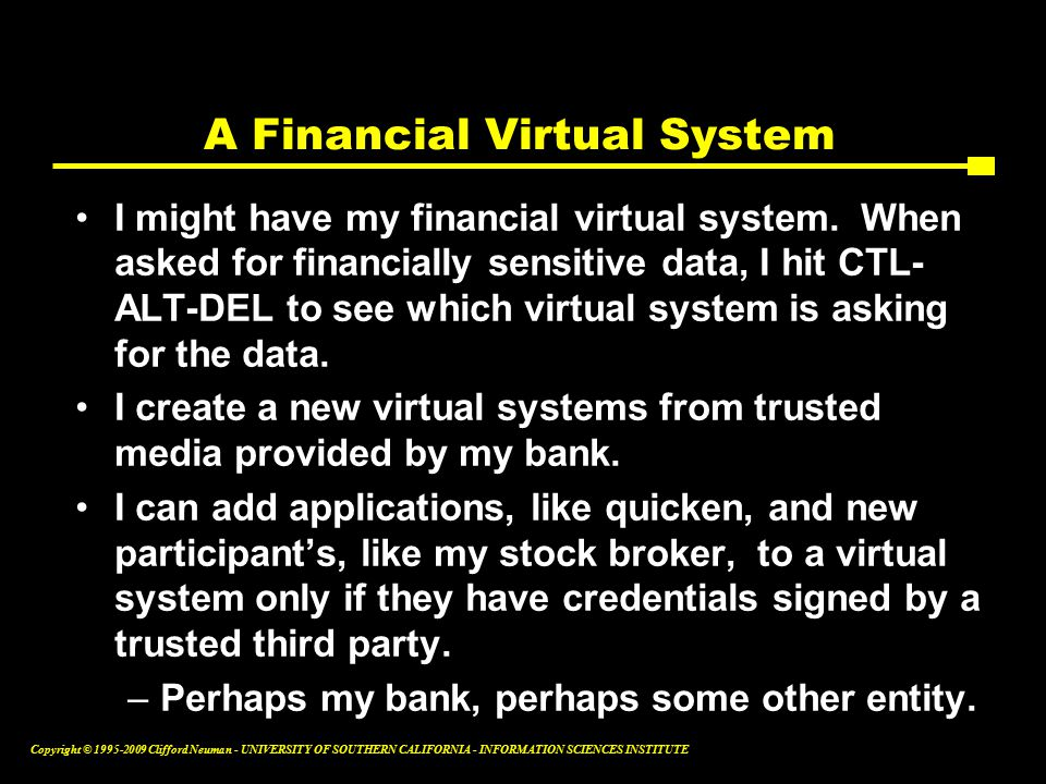 Copyright © Clifford Neuman - UNIVERSITY OF SOUTHERN CALIFORNIA - INFORMATION SCIENCES INSTITUTE A Financial Virtual System I might have my financial virtual system.