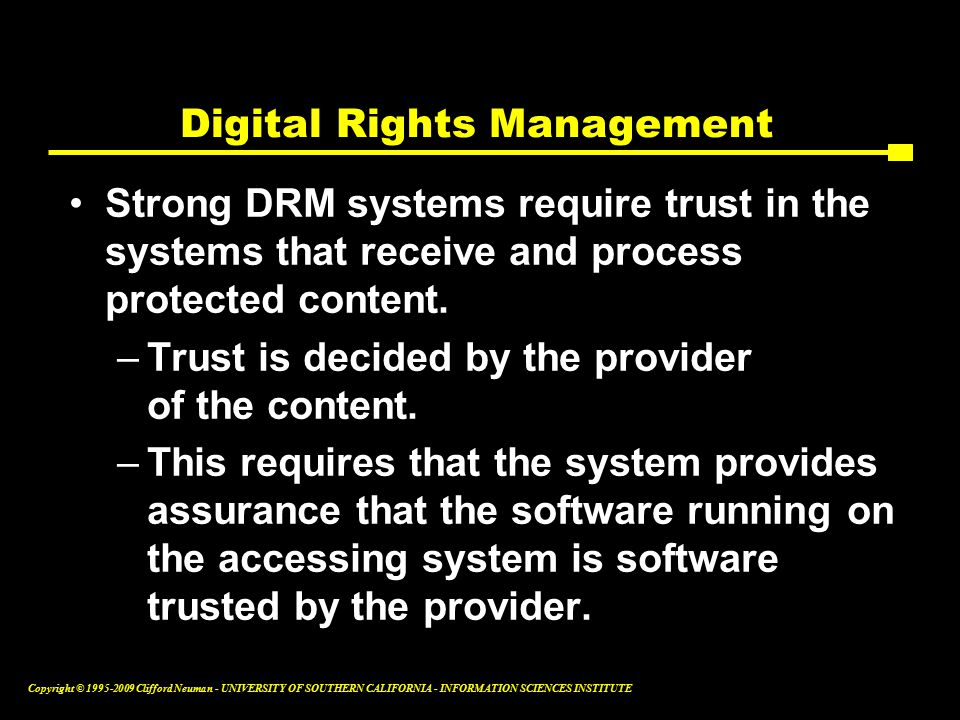 Copyright © Clifford Neuman - UNIVERSITY OF SOUTHERN CALIFORNIA - INFORMATION SCIENCES INSTITUTE Digital Rights Management Strong DRM systems require trust in the systems that receive and process protected content.