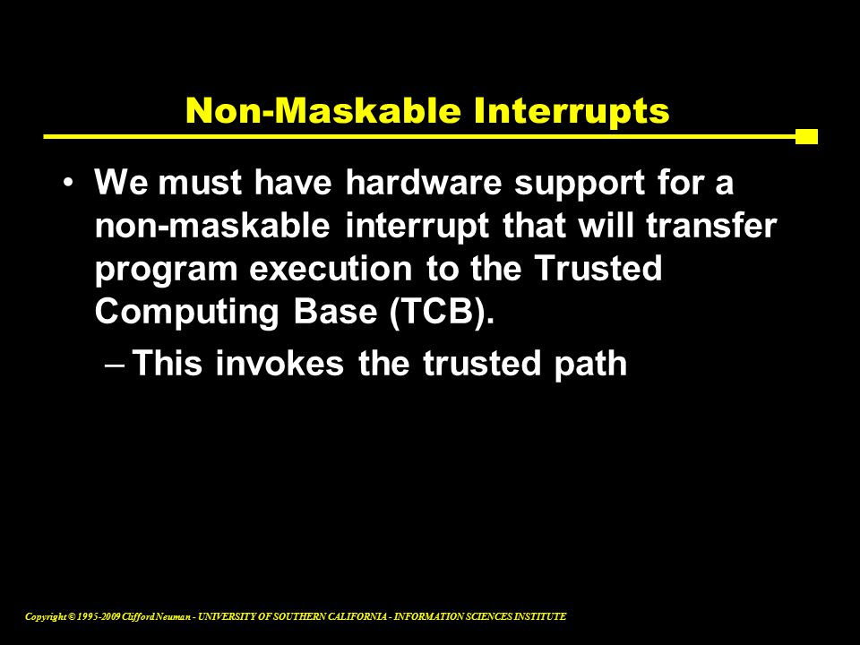 Copyright © Clifford Neuman - UNIVERSITY OF SOUTHERN CALIFORNIA - INFORMATION SCIENCES INSTITUTE Non-Maskable Interrupts We must have hardware support for a non-maskable interrupt that will transfer program execution to the Trusted Computing Base (TCB).