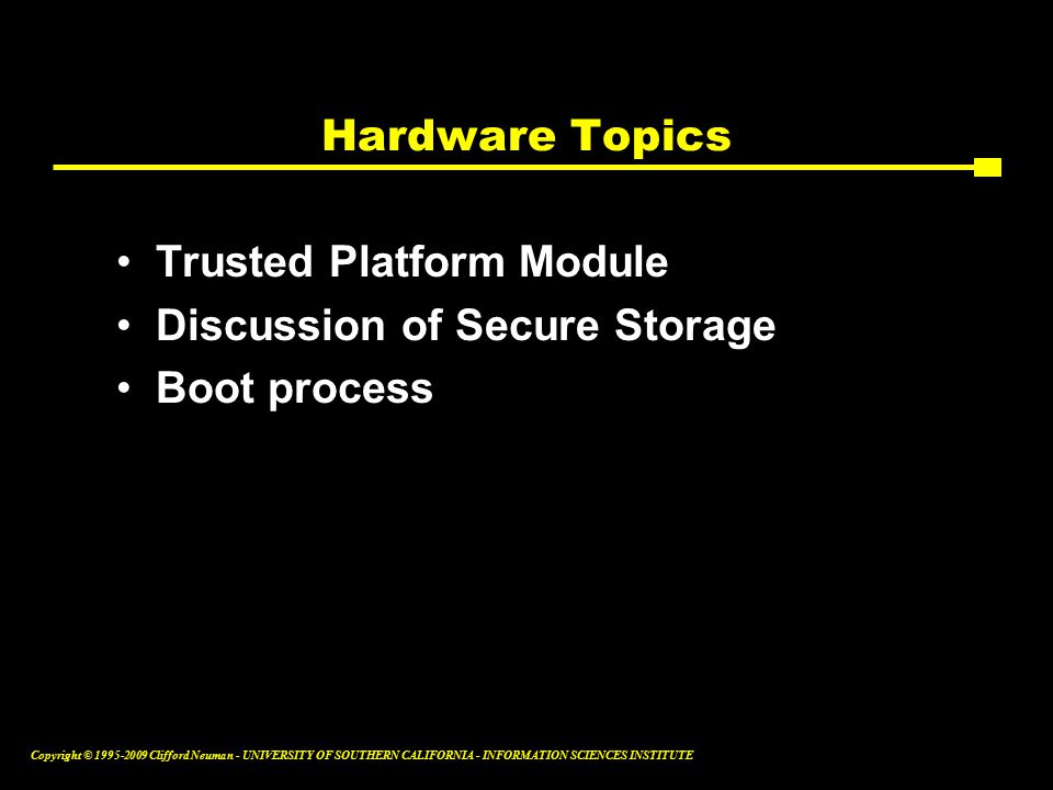 Copyright © Clifford Neuman - UNIVERSITY OF SOUTHERN CALIFORNIA - INFORMATION SCIENCES INSTITUTE Hardware Topics Trusted Platform Module Discussion of Secure Storage Boot process