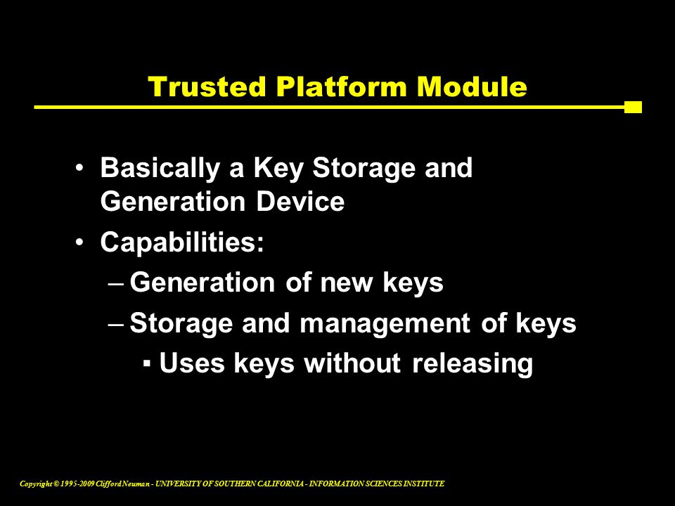 Copyright © Clifford Neuman - UNIVERSITY OF SOUTHERN CALIFORNIA - INFORMATION SCIENCES INSTITUTE Trusted Platform Module Basically a Key Storage and Generation Device Capabilities: –Generation of new keys –Storage and management of keys ▪Uses keys without releasing