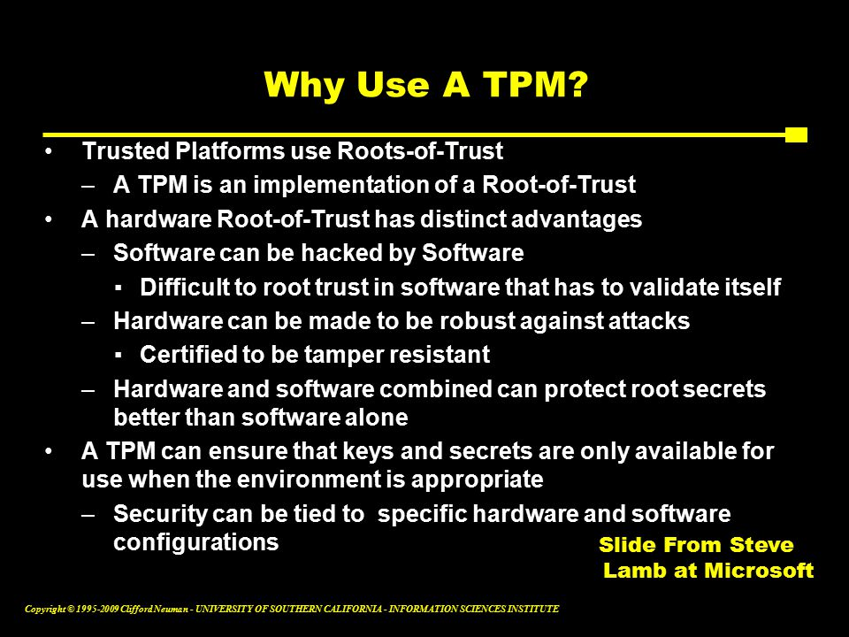 Copyright © Clifford Neuman - UNIVERSITY OF SOUTHERN CALIFORNIA - INFORMATION SCIENCES INSTITUTE Why Use A TPM.