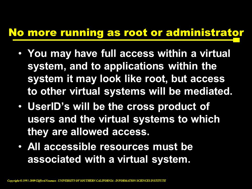 Copyright © Clifford Neuman - UNIVERSITY OF SOUTHERN CALIFORNIA - INFORMATION SCIENCES INSTITUTE No more running as root or administrator You may have full access within a virtual system, and to applications within the system it may look like root, but access to other virtual systems will be mediated.