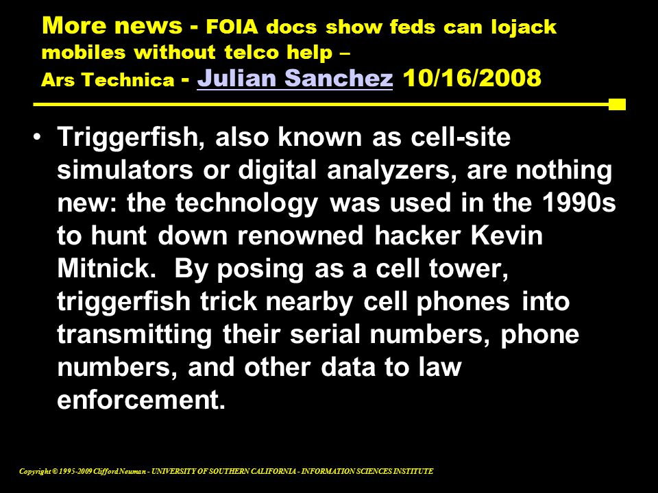 Copyright © Clifford Neuman - UNIVERSITY OF SOUTHERN CALIFORNIA - INFORMATION SCIENCES INSTITUTE More news - FOIA docs show feds can lojack mobiles without telco help – Ars Technica - Julian Sanchez 10/16/2008Julian Sanchez Triggerfish, also known as cell-site simulators or digital analyzers, are nothing new: the technology was used in the 1990s to hunt down renowned hacker Kevin Mitnick.