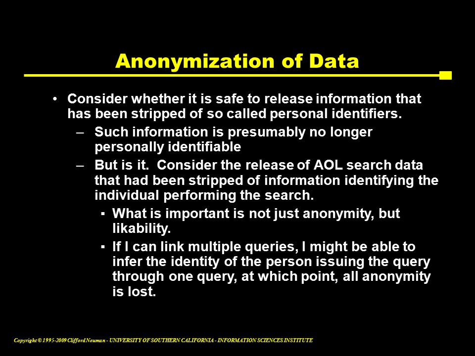 Copyright © Clifford Neuman - UNIVERSITY OF SOUTHERN CALIFORNIA - INFORMATION SCIENCES INSTITUTE Anonymization of Data Consider whether it is safe to release information that has been stripped of so called personal identifiers.