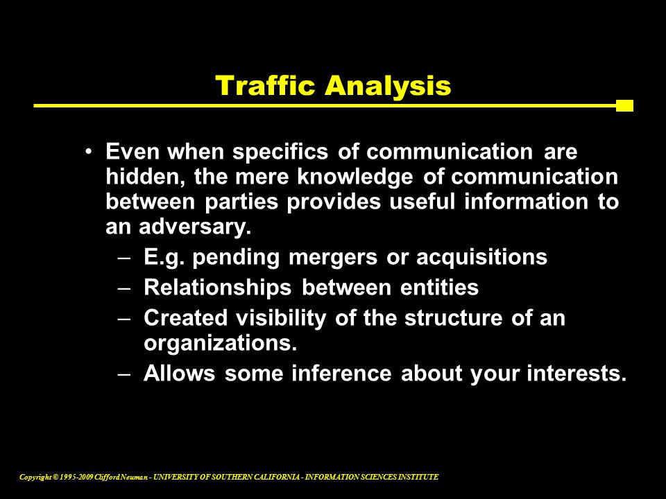 Copyright © Clifford Neuman - UNIVERSITY OF SOUTHERN CALIFORNIA - INFORMATION SCIENCES INSTITUTE Traffic Analysis Even when specifics of communication are hidden, the mere knowledge of communication between parties provides useful information to an adversary.