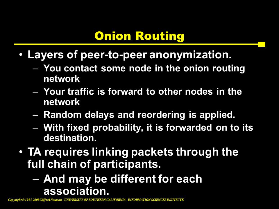 Copyright © Clifford Neuman - UNIVERSITY OF SOUTHERN CALIFORNIA - INFORMATION SCIENCES INSTITUTE Onion Routing Layers of peer-to-peer anonymization.