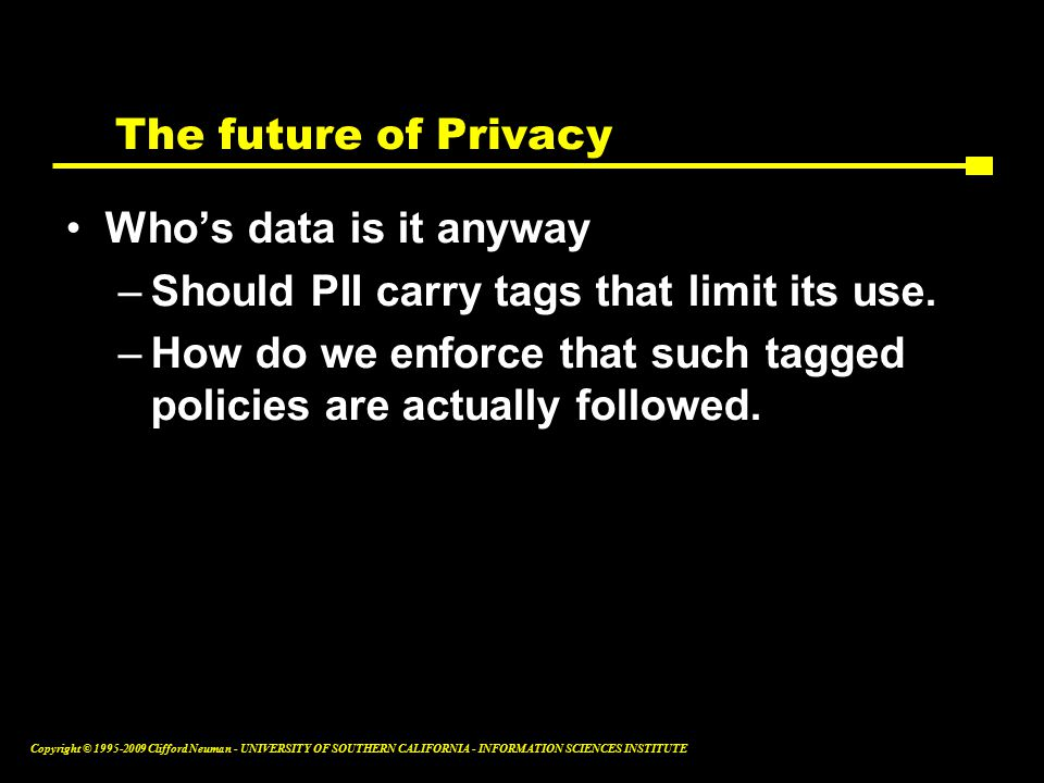 Copyright © Clifford Neuman - UNIVERSITY OF SOUTHERN CALIFORNIA - INFORMATION SCIENCES INSTITUTE The future of Privacy Who's data is it anyway –Should PII carry tags that limit its use.