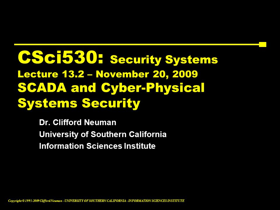 Copyright © Clifford Neuman - UNIVERSITY OF SOUTHERN CALIFORNIA - INFORMATION SCIENCES INSTITUTE CSci530: Security Systems Lecture 13.2 – November 20, 2009 SCADA and Cyber-Physical Systems Security Dr.