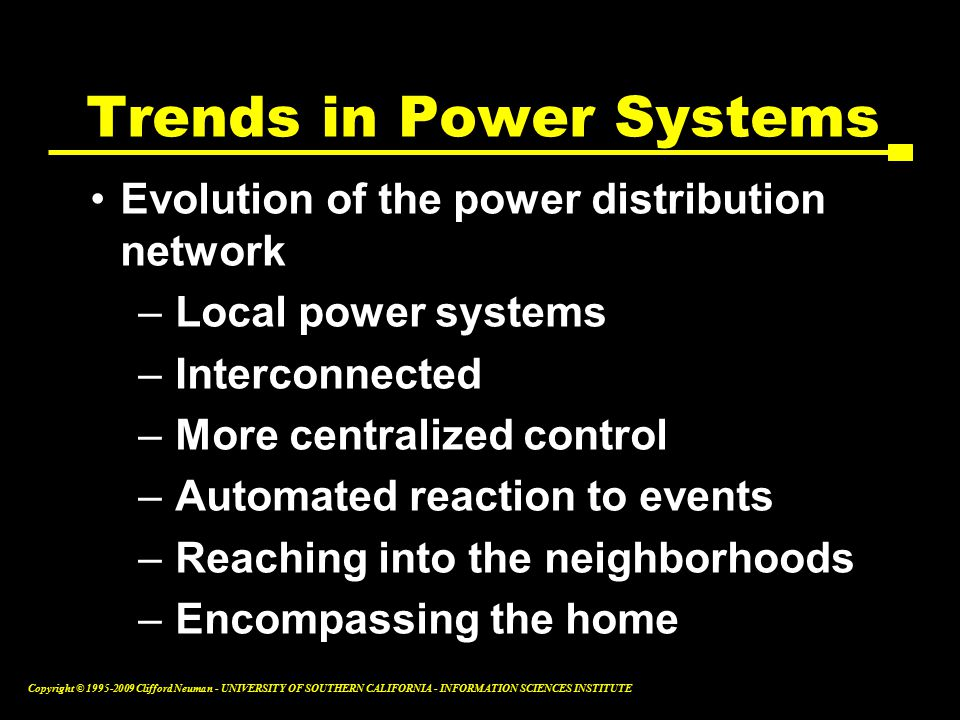 Copyright © Clifford Neuman - UNIVERSITY OF SOUTHERN CALIFORNIA - INFORMATION SCIENCES INSTITUTE Evolution of the power distribution network –Local power systems –Interconnected –More centralized control –Automated reaction to events –Reaching into the neighborhoods –Encompassing the home Trends in Power Systems