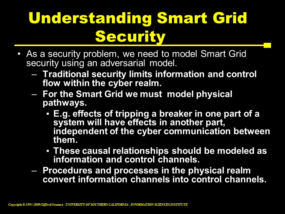 Copyright © Clifford Neuman - UNIVERSITY OF SOUTHERN CALIFORNIA - INFORMATION SCIENCES INSTITUTE As a security problem, we need to model Smart Grid security using an adversarial model.