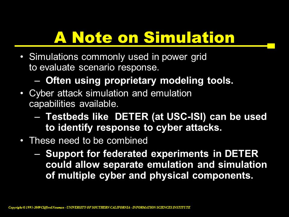 Copyright © Clifford Neuman - UNIVERSITY OF SOUTHERN CALIFORNIA - INFORMATION SCIENCES INSTITUTE Simulations commonly used in power grid to evaluate scenario response.