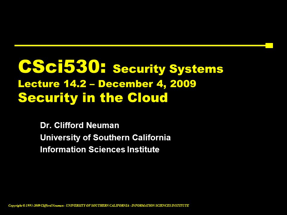 Copyright © Clifford Neuman - UNIVERSITY OF SOUTHERN CALIFORNIA - INFORMATION SCIENCES INSTITUTE CSci530: Security Systems Lecture 14.2 – December 4, 2009 Security in the Cloud Dr.
