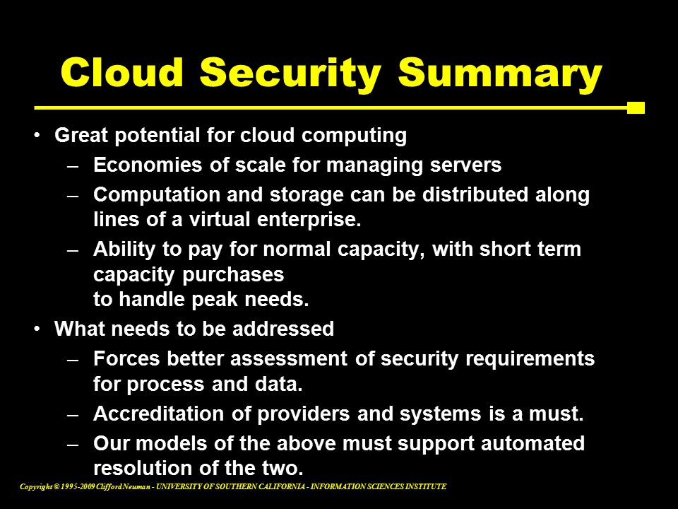 Copyright © Clifford Neuman - UNIVERSITY OF SOUTHERN CALIFORNIA - INFORMATION SCIENCES INSTITUTE Cloud Security Summary Great potential for cloud computing –Economies of scale for managing servers –Computation and storage can be distributed along lines of a virtual enterprise.