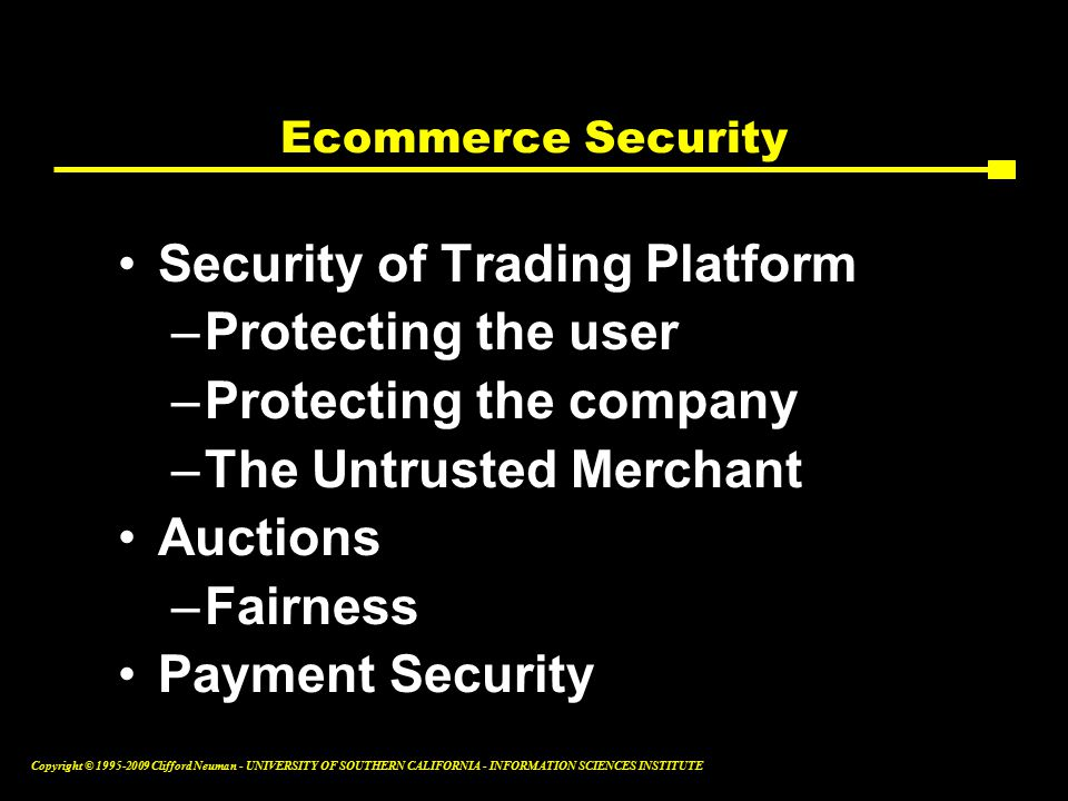 Copyright © Clifford Neuman - UNIVERSITY OF SOUTHERN CALIFORNIA - INFORMATION SCIENCES INSTITUTE Ecommerce Security Security of Trading Platform –Protecting the user –Protecting the company –The Untrusted Merchant Auctions –Fairness Payment Security