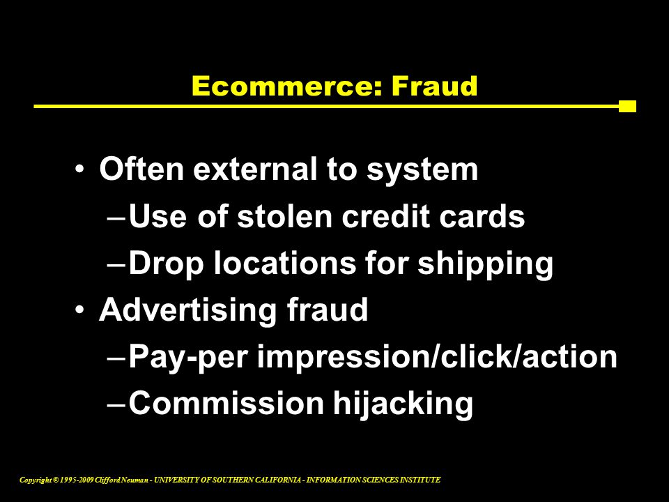 Copyright © Clifford Neuman - UNIVERSITY OF SOUTHERN CALIFORNIA - INFORMATION SCIENCES INSTITUTE Ecommerce: Fraud Often external to system –Use of stolen credit cards –Drop locations for shipping Advertising fraud –Pay-per impression/click/action –Commission hijacking