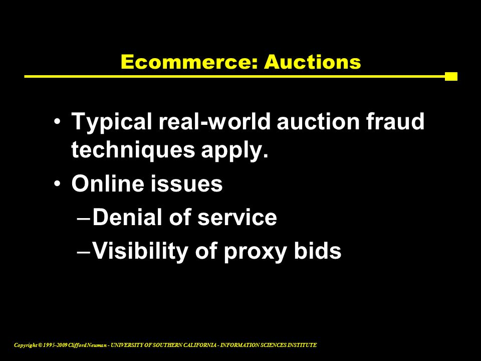 Copyright © Clifford Neuman - UNIVERSITY OF SOUTHERN CALIFORNIA - INFORMATION SCIENCES INSTITUTE Ecommerce: Auctions Typical real-world auction fraud techniques apply.